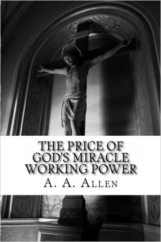 The Christian Life: It starts with The Price of God's Miracle Working Power, Book by A A Allen